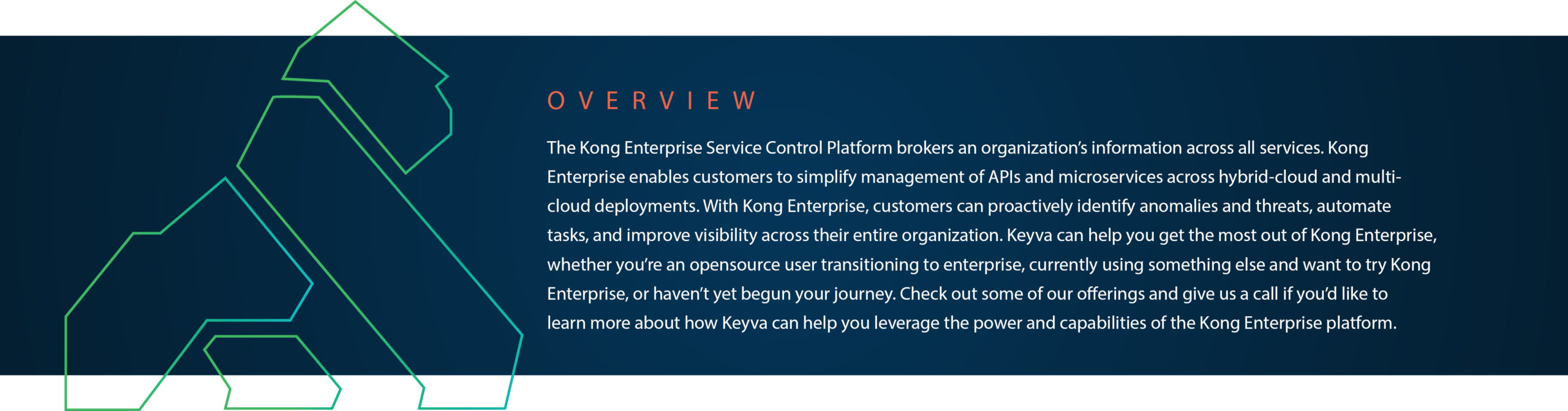 The Kong Enterprise Service Control Platform brokers an organization's information across all services. It enables customers to simplify management of APIs and microservices across hybrid-cloud and multi-cloud deployments. Customers can proactively identify anomalies and threats, automate tasks, and improve visibility across their entire organization. Keyva can help you get the most out of Kong Enterprise, whether you're an opensource user transitioning to enterprise, currently using something else and want to try it or haven't yet begun your journey. Check out some of our offerings and give us a call if you'd like to learn more about how Keyva can help you leverage the power and capabilities of the platform.
